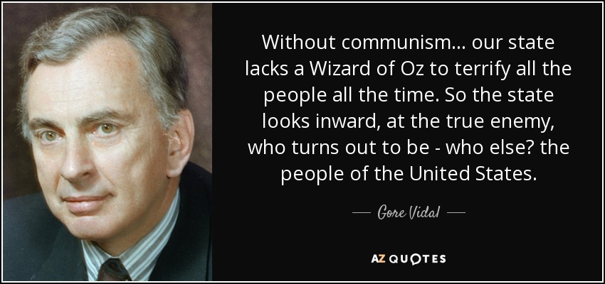 Without communism our state lacks a Wizard of Oz to terrify all the people all the time. So the state looks inward, at the true enemy, who turns out to be - who else? The people of the United States. - Gore Vidal